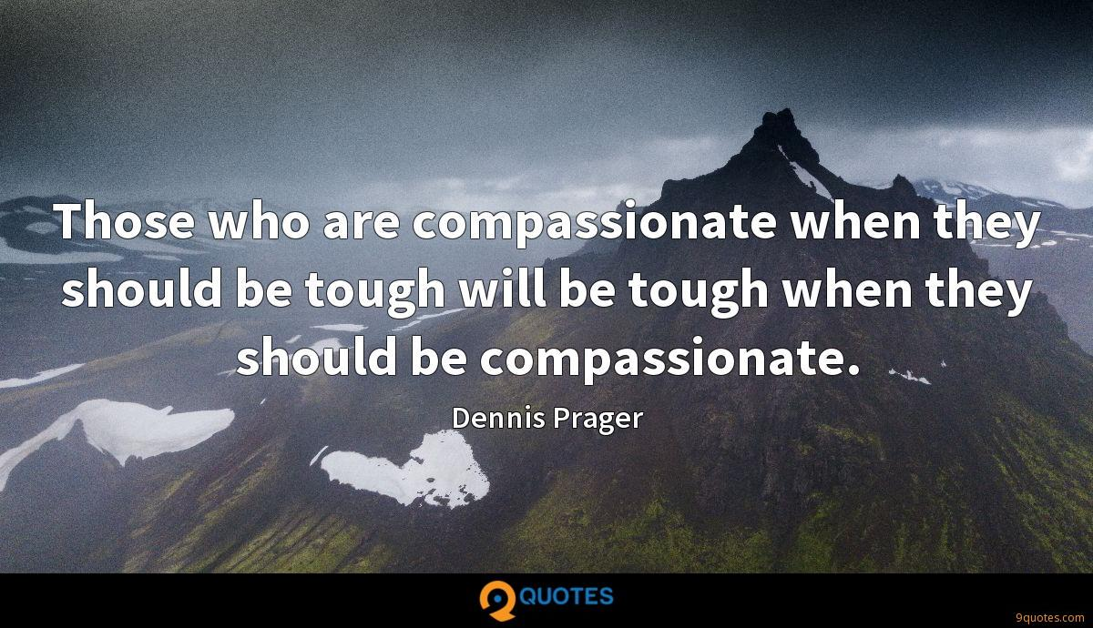 Those who are compassionate when they should be tough will be tough when they should be compassionate.