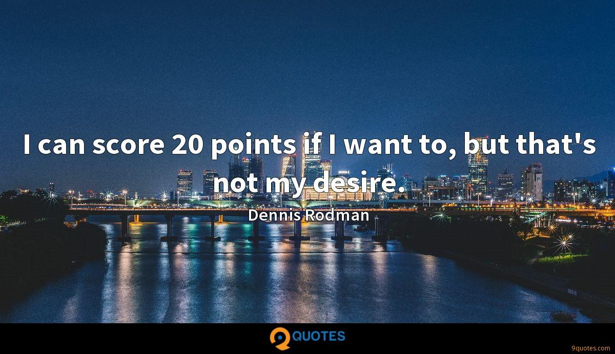 I can score 20 points if I want to, but that's not my desire.