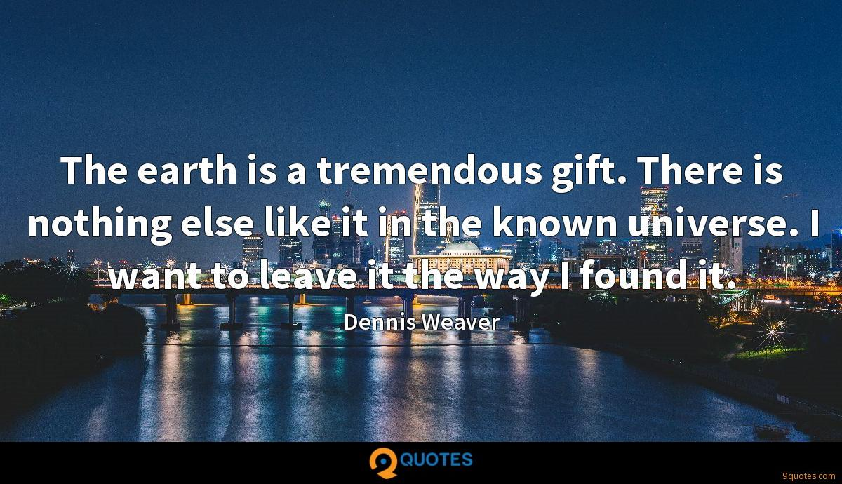 The earth is a tremendous gift. There is nothing else like it in the known universe. I want to leave it the way I found it.