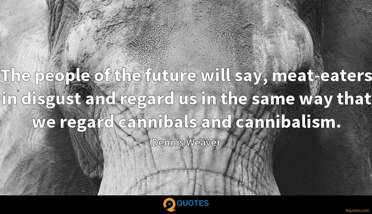 The people of the future will say, meat-eaters in disgust and regard us in the same way that we regard cannibals and cannibalism.