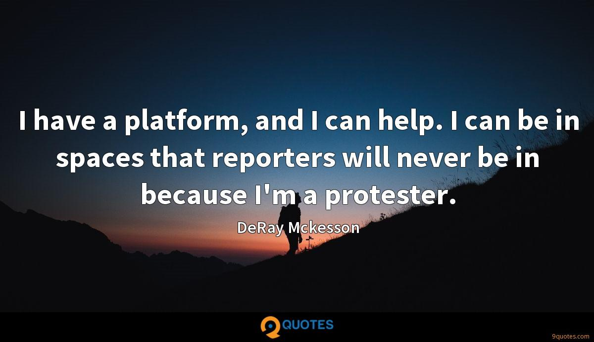 I have a platform, and I can help. I can be in spaces that reporters will never be in because I'm a protester.