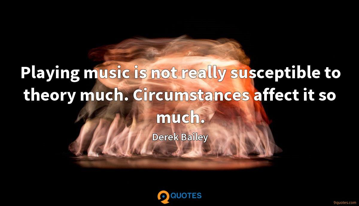 Playing music is not really susceptible to theory much. Circumstances affect it so much.