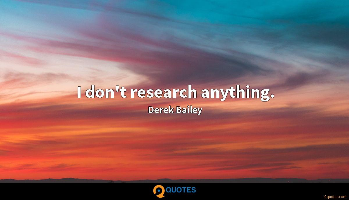 I don't research anything.