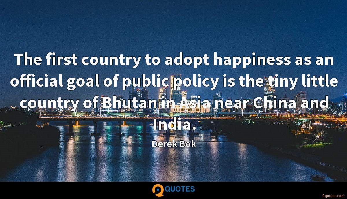 The first country to adopt happiness as an official goal of public policy is the tiny little country of Bhutan in Asia near China and India.