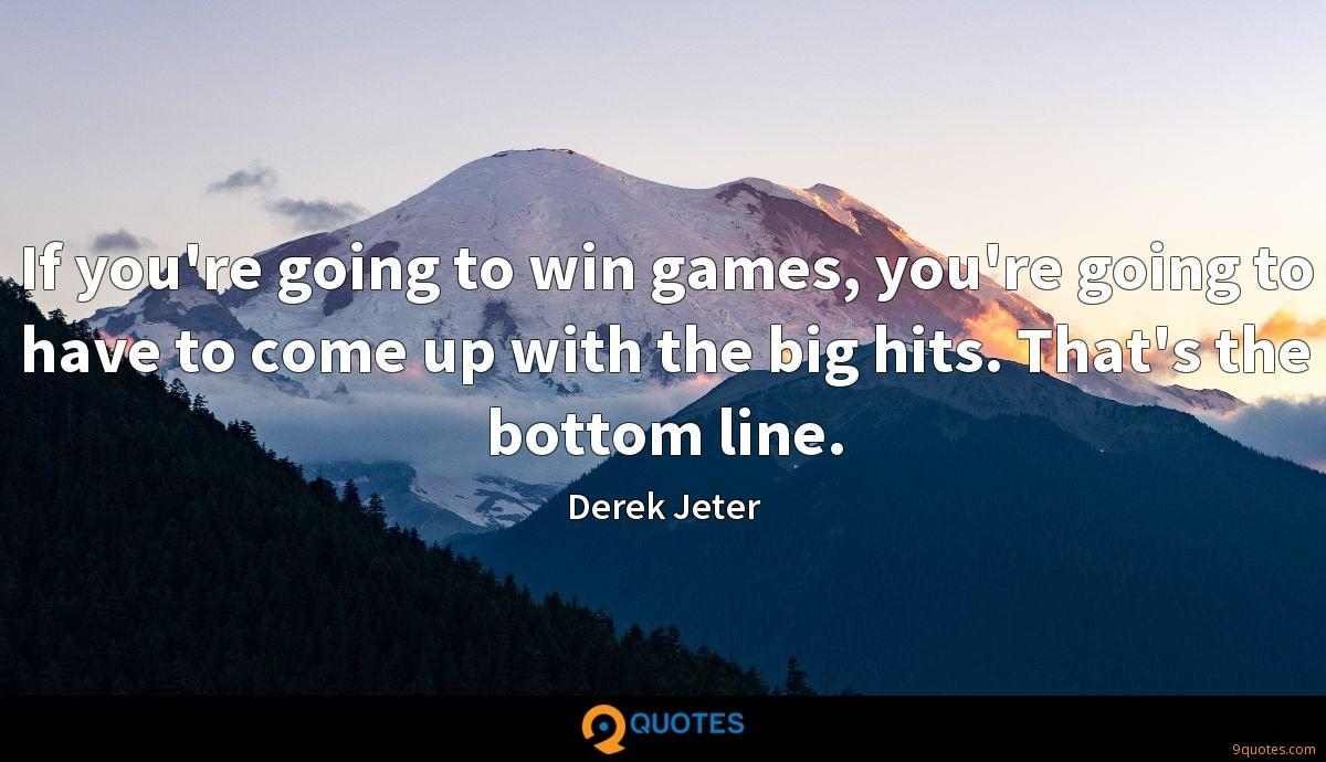 If you're going to win games, you're going to have to come up with the big hits. That's the bottom line.