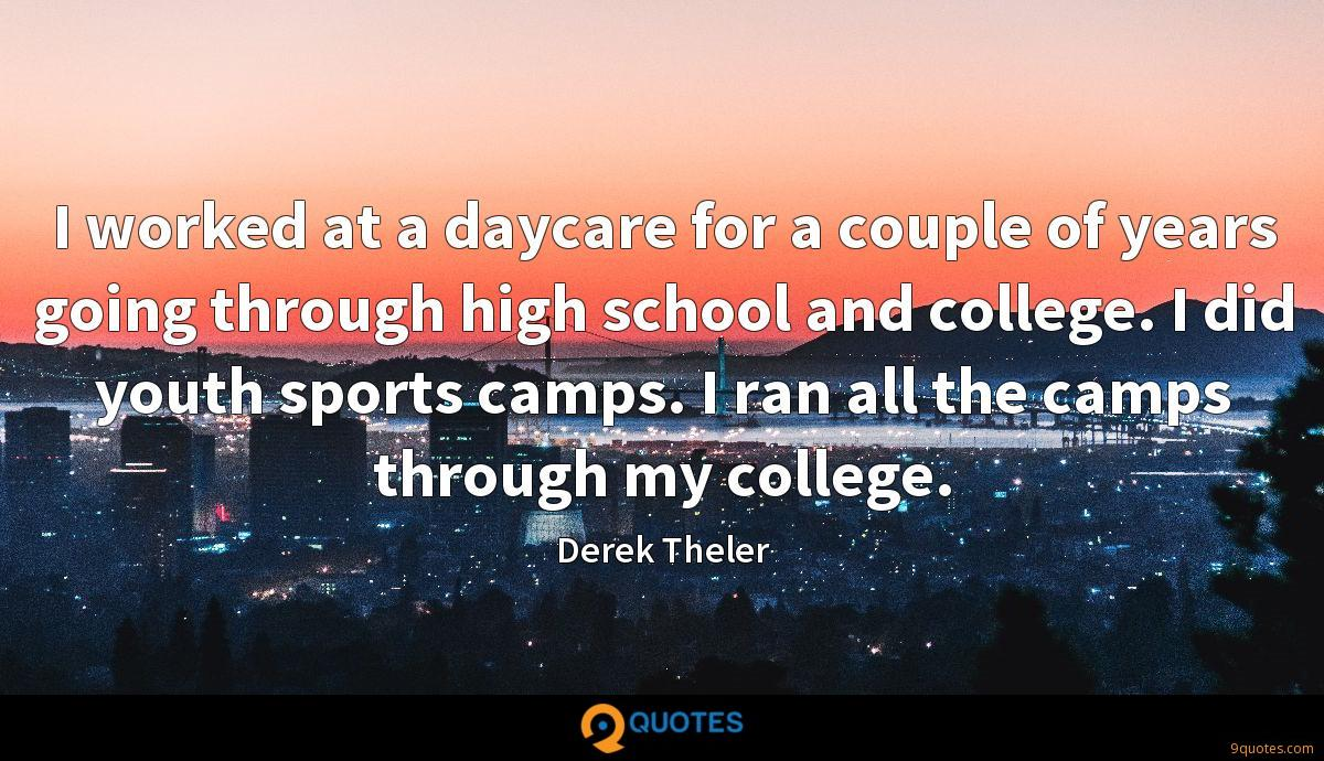 I worked at a daycare for a couple of years going through high school and college. I did youth sports camps. I ran all the camps through my college.