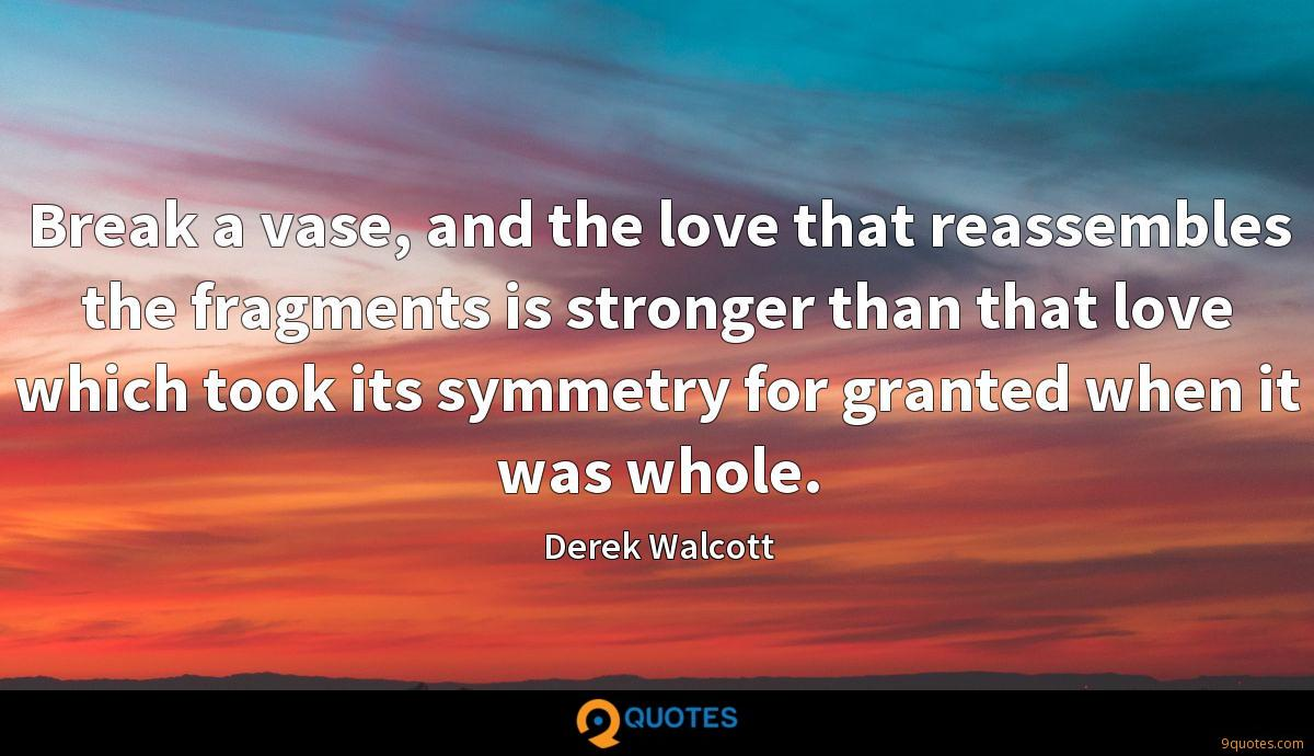 Break a vase, and the love that reassembles the fragments is stronger than that love which took its symmetry for granted when it was whole.