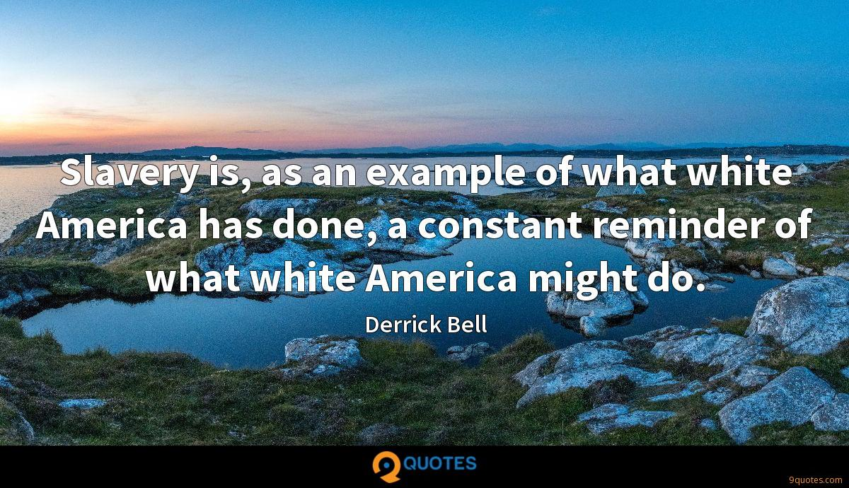 Slavery is, as an example of what white America has done, a constant reminder of what white America might do.