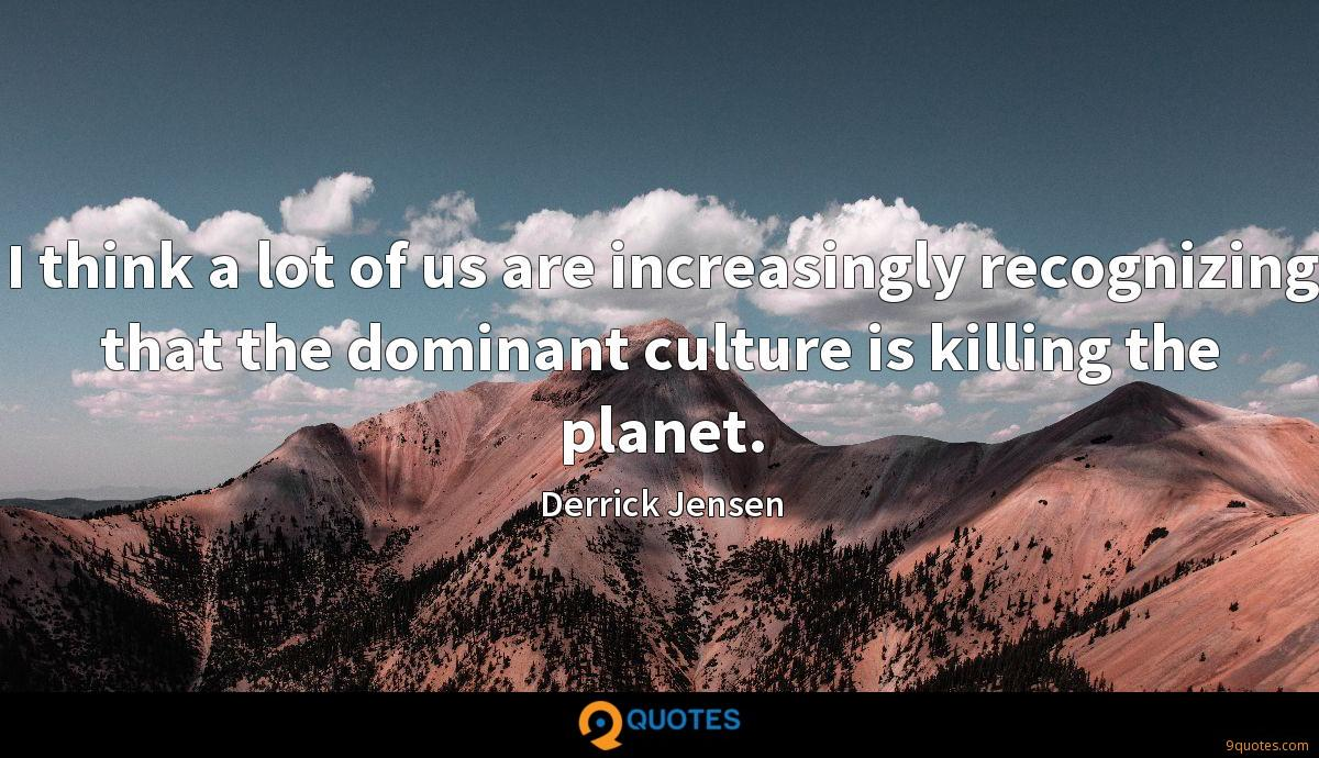I think a lot of us are increasingly recognizing that the dominant culture is killing the planet.