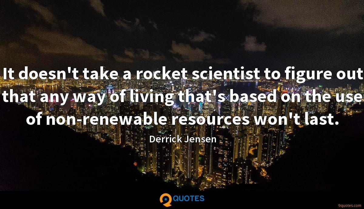 It doesn't take a rocket scientist to figure out that any way of living that's based on the use of non-renewable resources won't last.