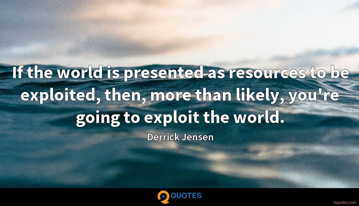 If the world is presented as resources to be exploited, then, more than likely, you're going to exploit the world.