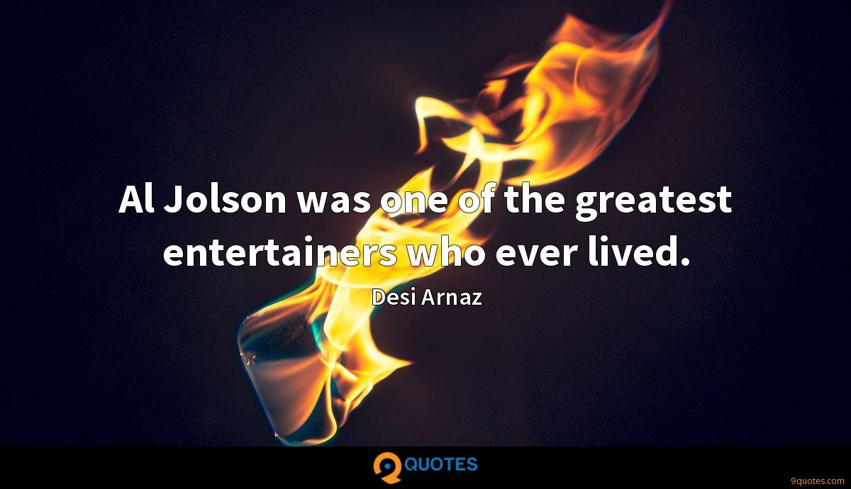 Al Jolson was one of the greatest entertainers who ever lived.
