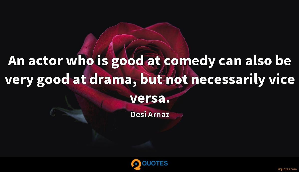 An actor who is good at comedy can also be very good at drama, but not necessarily vice versa.