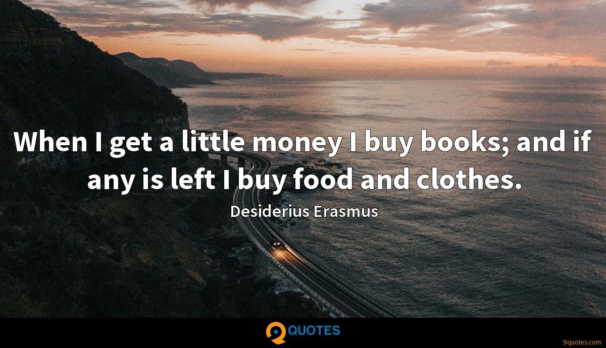 When I get a little money I buy books; and if any is left I buy food and clothes.