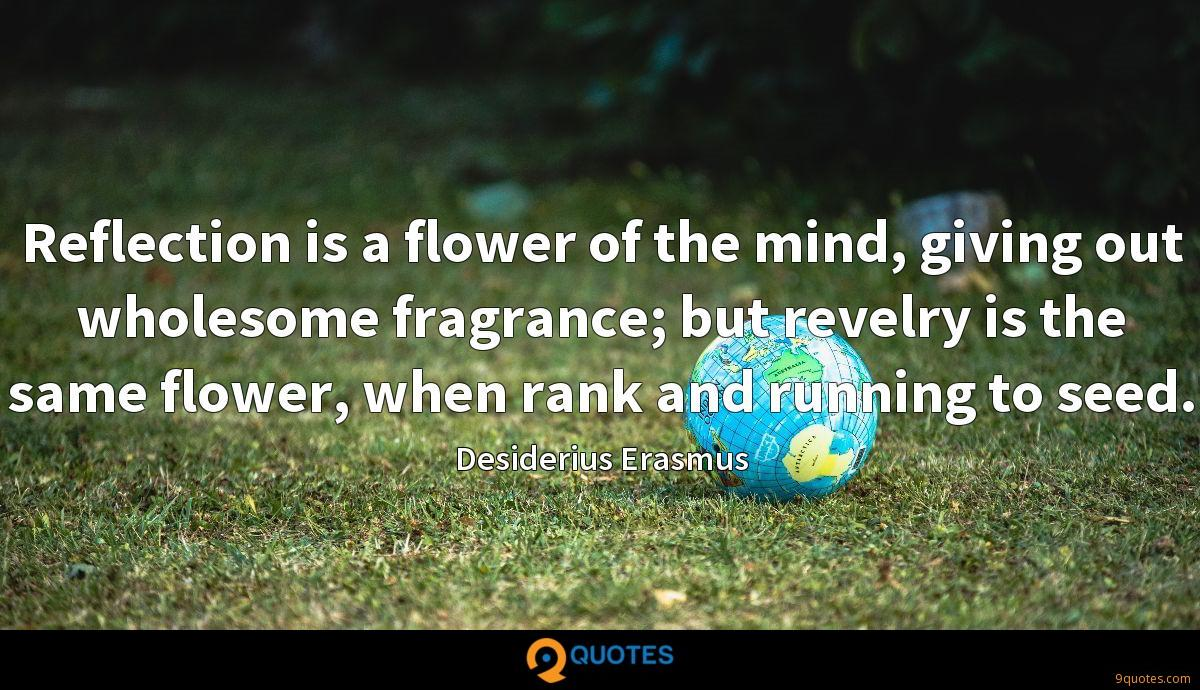 Reflection is a flower of the mind, giving out wholesome fragrance; but revelry is the same flower, when rank and running to seed.