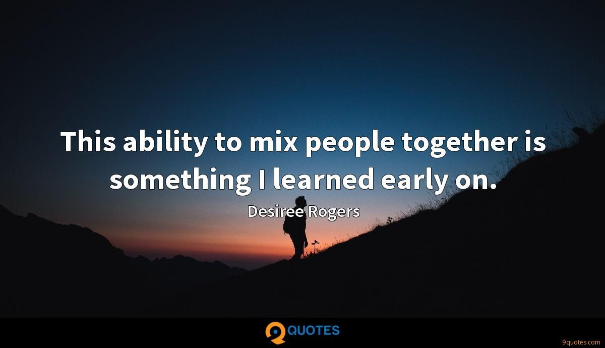 This ability to mix people together is something I learned early on.