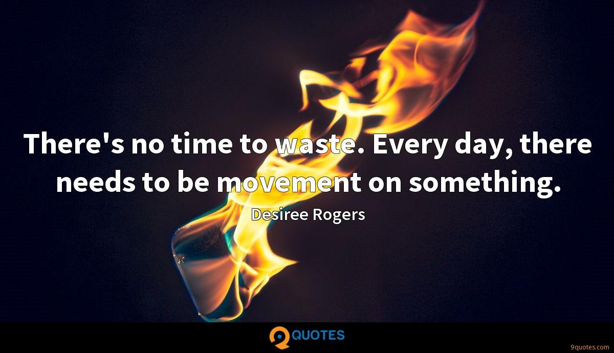There's no time to waste. Every day, there needs to be movement on something.
