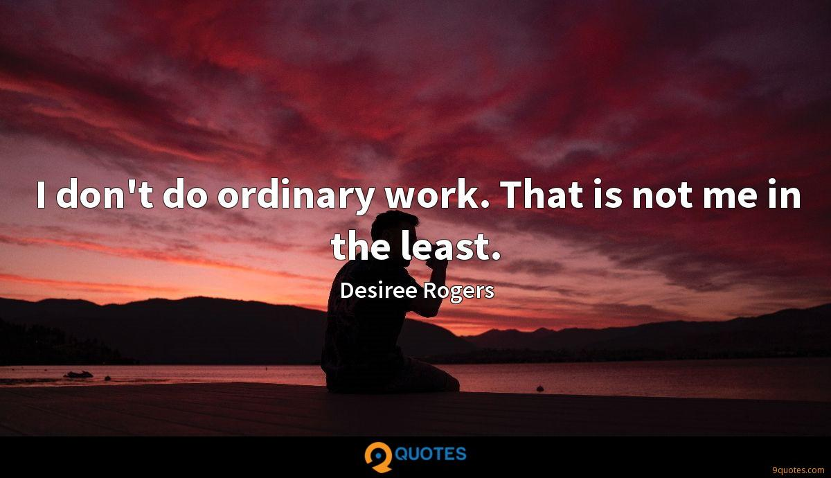 I don't do ordinary work. That is not me in the least.
