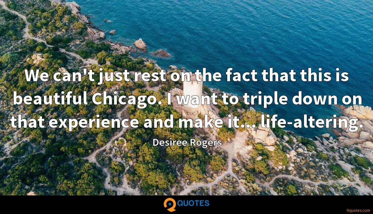 We can't just rest on the fact that this is beautiful Chicago. I want to triple down on that experience and make it... life-altering.