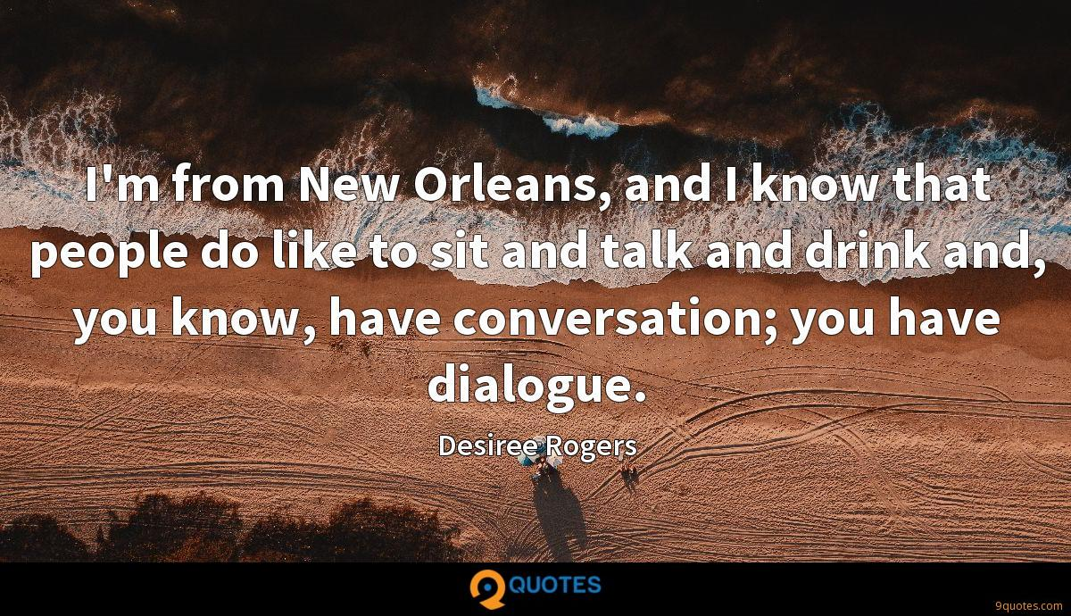 I'm from New Orleans, and I know that people do like to sit and talk and drink and, you know, have conversation; you have dialogue.