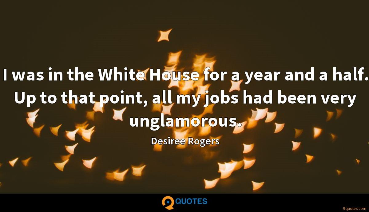I was in the White House for a year and a half. Up to that point, all my jobs had been very unglamorous.