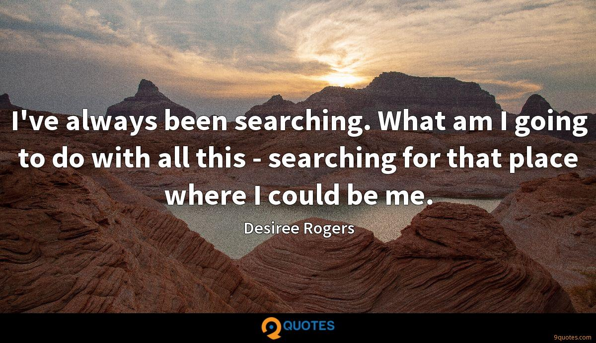 I've always been searching. What am I going to do with all this - searching for that place where I could be me.