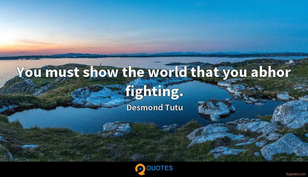 You must show the world that you abhor fighting.