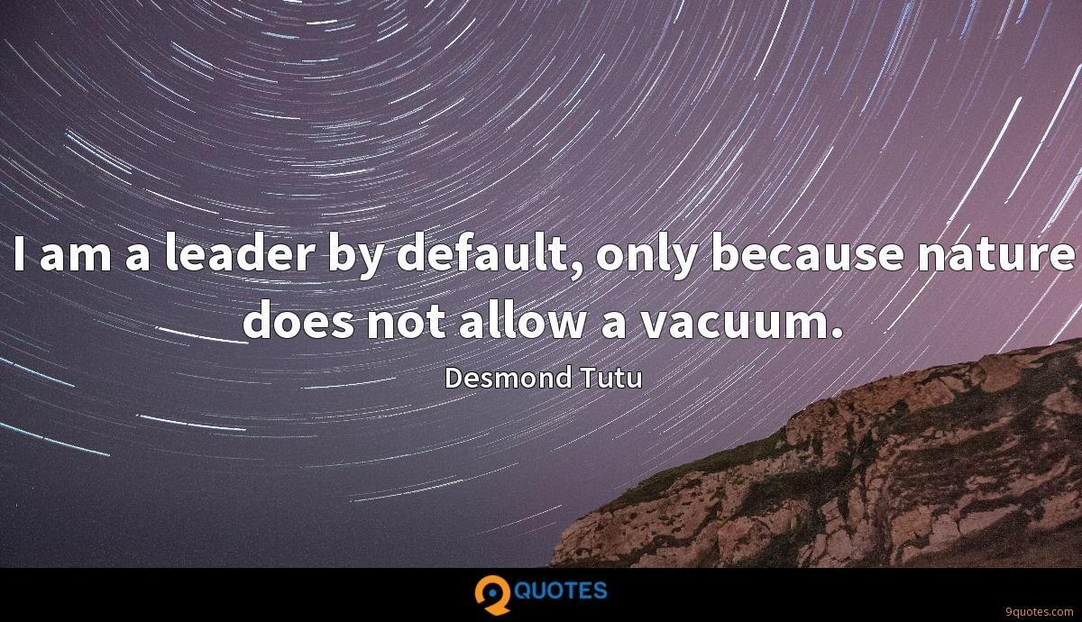 I am a leader by default, only because nature does not allow a vacuum.