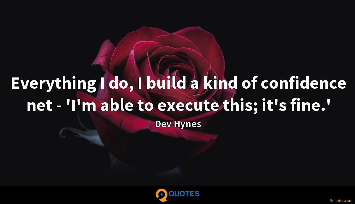 Everything I do, I build a kind of confidence net - 'I'm able to execute this; it's fine.'