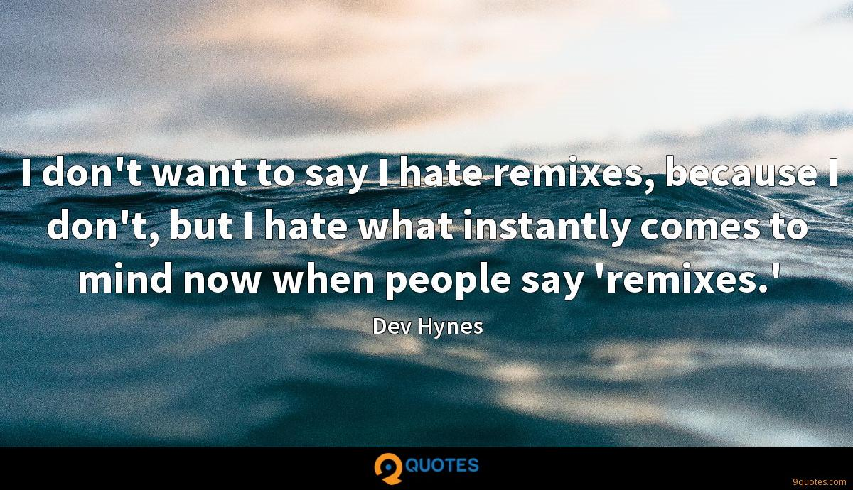I don't want to say I hate remixes, because I don't, but I hate what instantly comes to mind now when people say 'remixes.'
