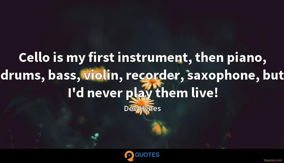 Cello is my first instrument, then piano, drums, bass, violin, recorder, saxophone, but I'd never play them live!