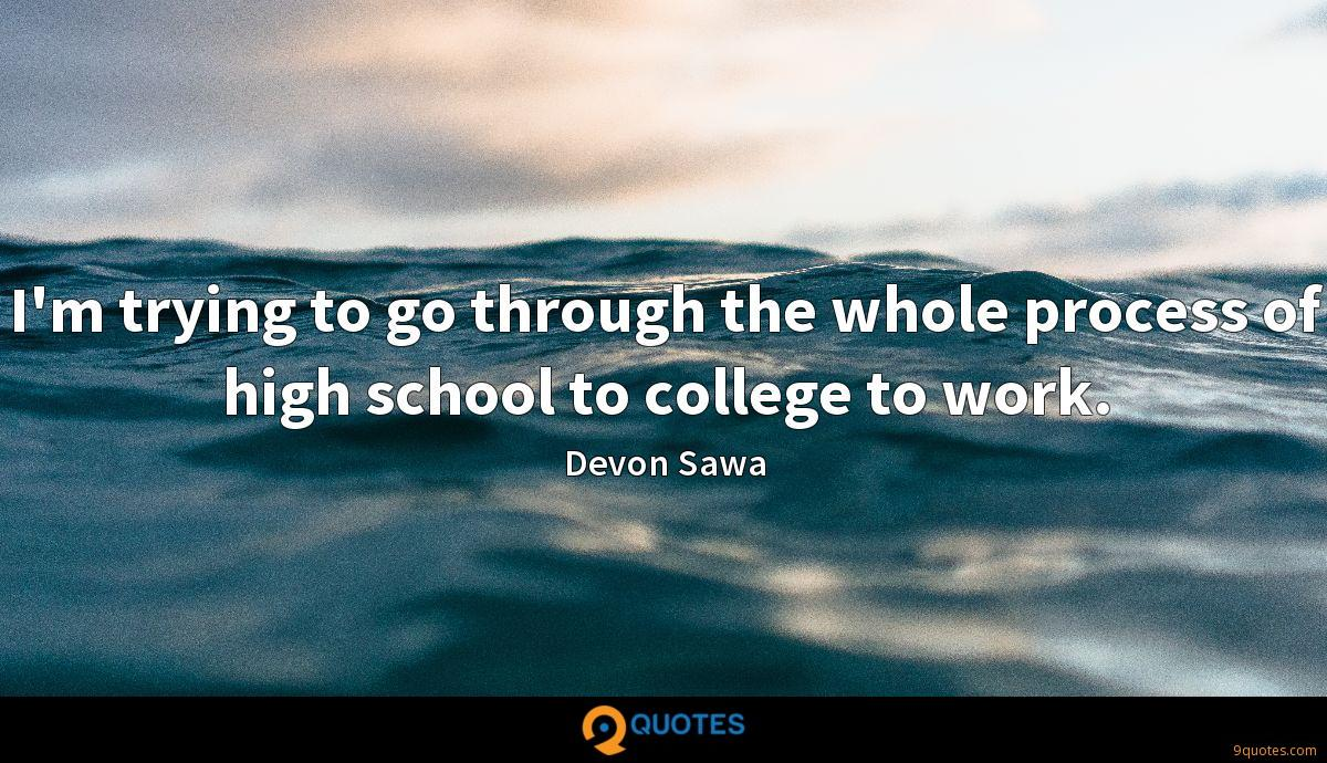 I'm trying to go through the whole process of high school to college to work.