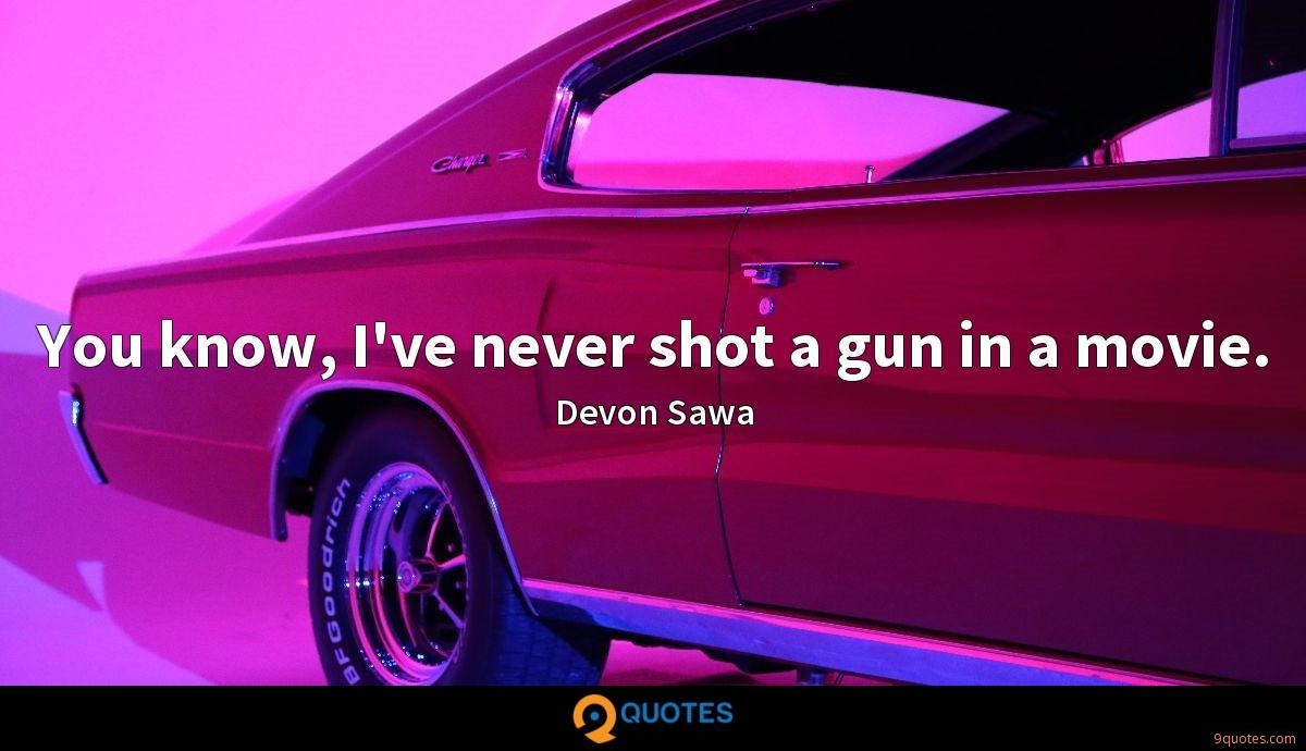 You know, I've never shot a gun in a movie.