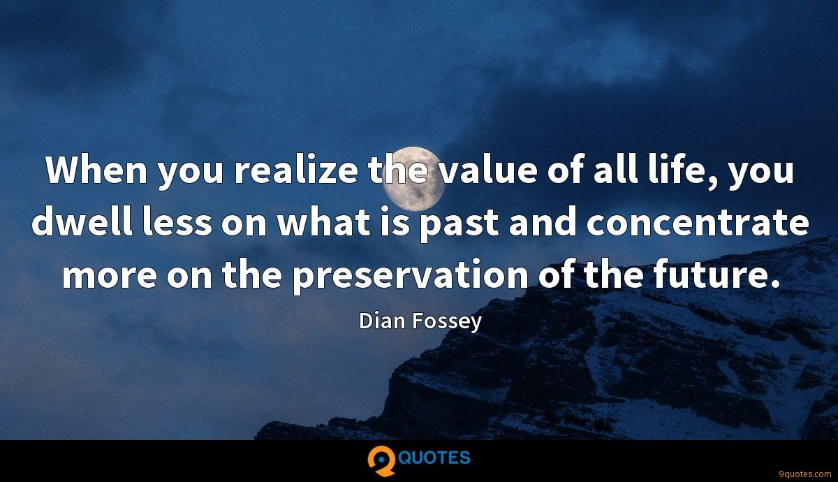 When you realize the value of all life, you dwell less on what is past and concentrate more on the preservation of the future.