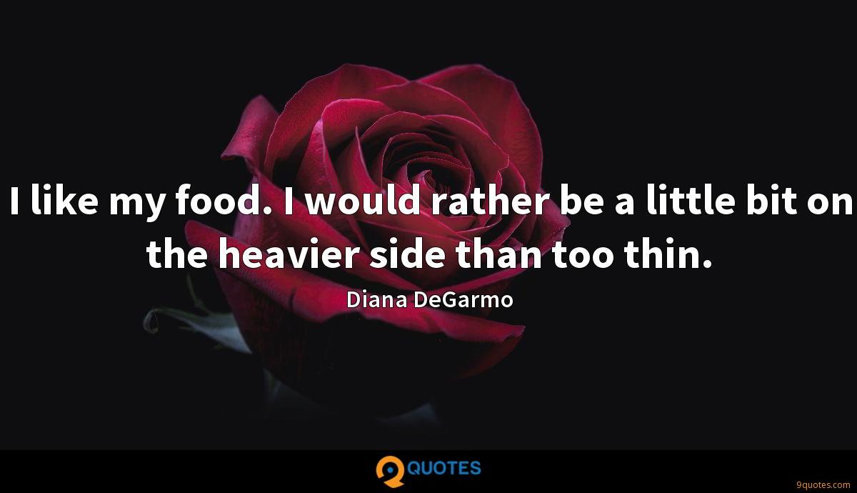 I like my food. I would rather be a little bit on the heavier side than too thin.