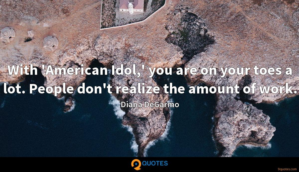 With 'American Idol,' you are on your toes a lot. People don't realize the amount of work.