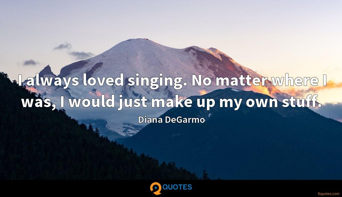 I always loved singing. No matter where I was, I would just make up my own stuff.
