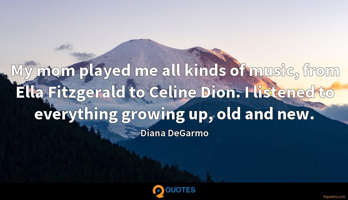 My mom played me all kinds of music, from Ella Fitzgerald to Celine Dion. I listened to everything growing up, old and new.