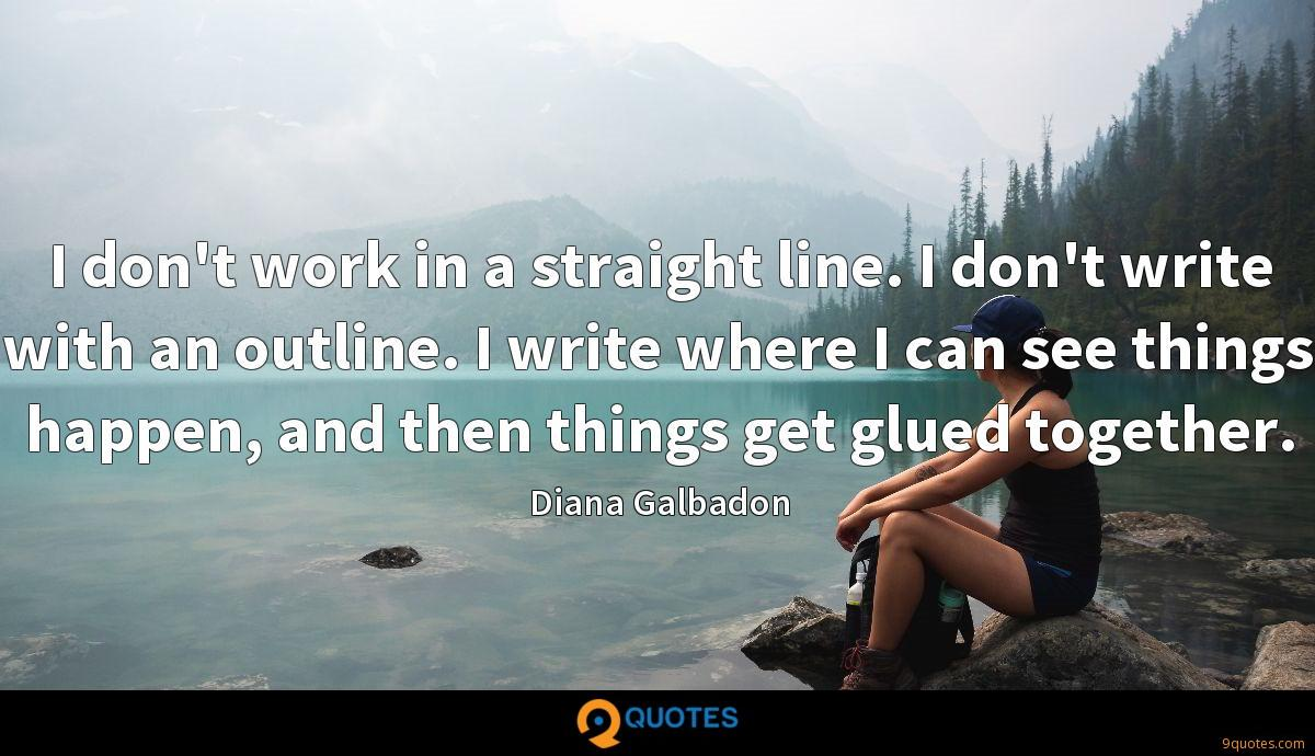 I don't work in a straight line. I don't write with an outline. I write where I can see things happen, and then things get glued together.