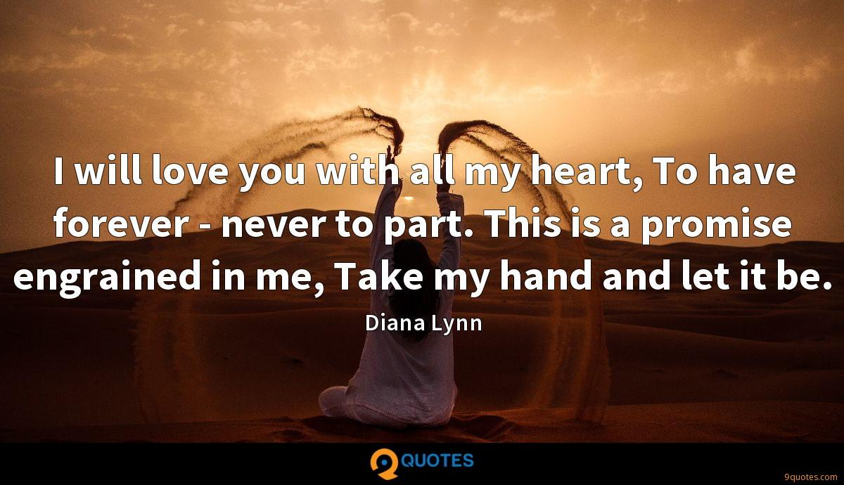 I will love you with all my heart, To have forever - never to part. This is a promise engrained in me, Take my hand and let it be.