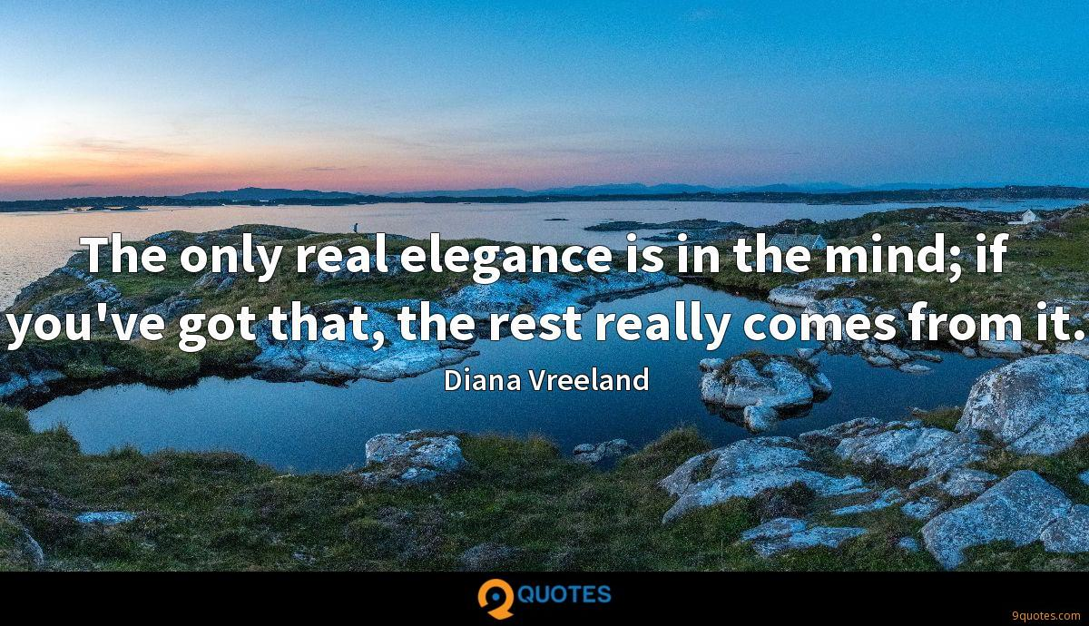 The only real elegance is in the mind; if you've got that, the rest really comes from it.