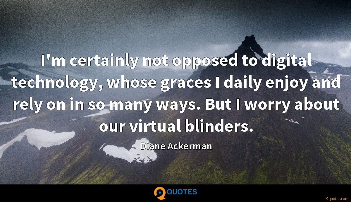 I'm certainly not opposed to digital technology, whose graces I daily enjoy and rely on in so many ways. But I worry about our virtual blinders.