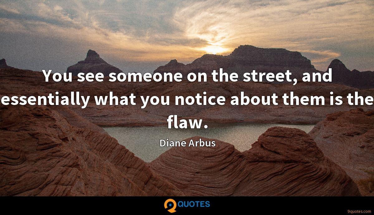 You see someone on the street, and essentially what you notice about them is the flaw.