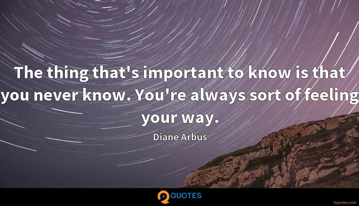 The thing that's important to know is that you never know. You're always sort of feeling your way.