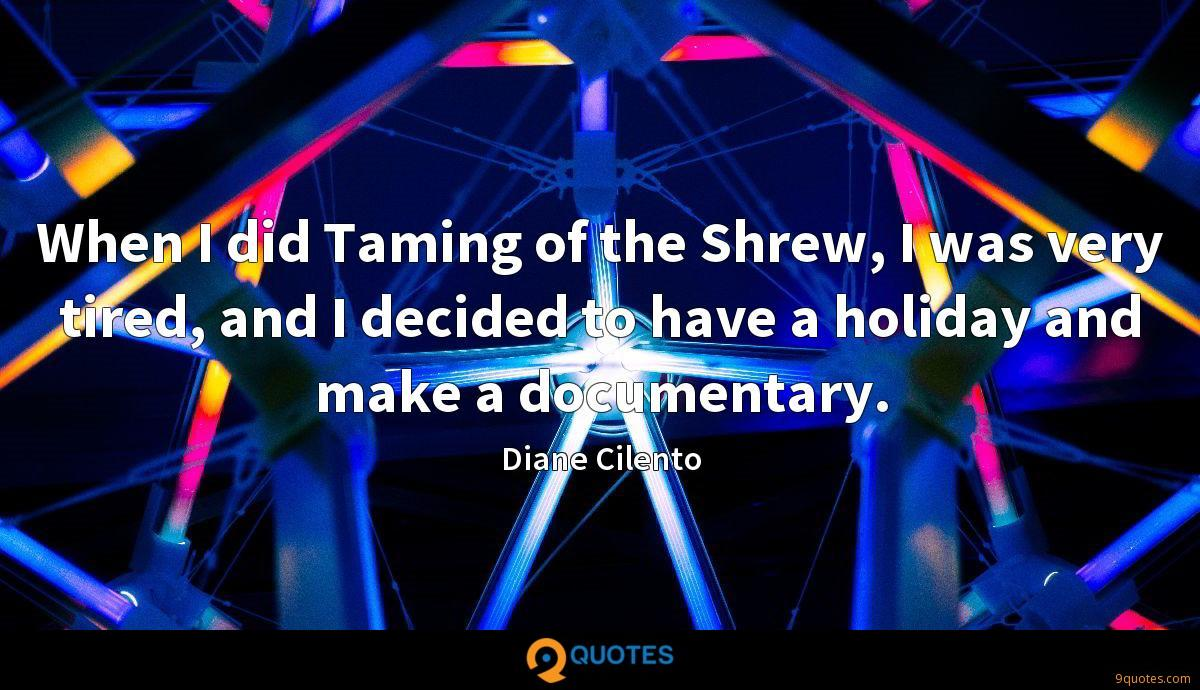When I did Taming of the Shrew, I was very tired, and I decided to have a holiday and make a documentary.