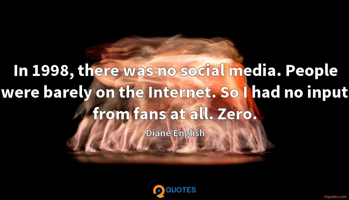 In 1998, there was no social media. People were barely on the Internet. So I had no input from fans at all. Zero.