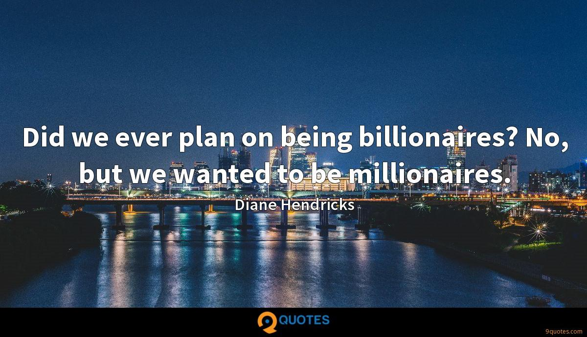 Did we ever plan on being billionaires? No, but we wanted to be millionaires.