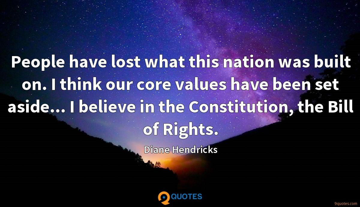 People have lost what this nation was built on. I think our core values have been set aside... I believe in the Constitution, the Bill of Rights.