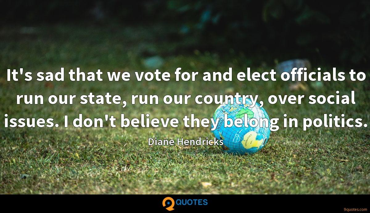 It's sad that we vote for and elect officials to run our state, run our country, over social issues. I don't believe they belong in politics.