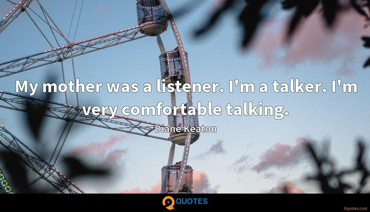 My mother was a listener. I'm a talker. I'm very comfortable talking.